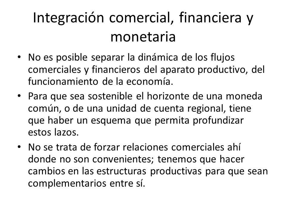 Integración comercial, financiera y monetaria No es posible separar la dinámica de los flujos comerciales y financieros del aparato productivo, del fu