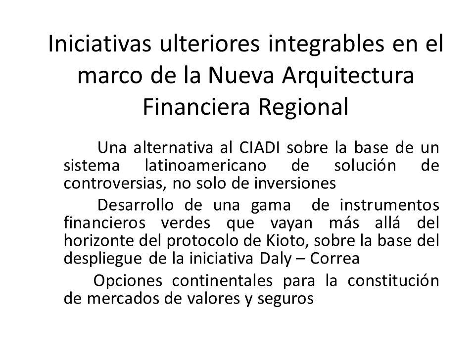 Iniciativas ulteriores integrables en el marco de la Nueva Arquitectura Financiera Regional Una alternativa al CIADI sobre la base de un sistema latin