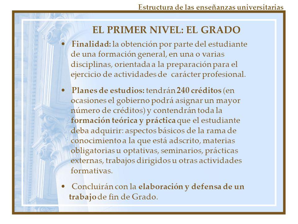 EL PRIMER NIVEL: EL GRADO Finalidad: la obtención por parte del estudiante de una formación general, en una o varias disciplinas, orientada a la preparación para el ejercicio de actividades de carácter profesional.