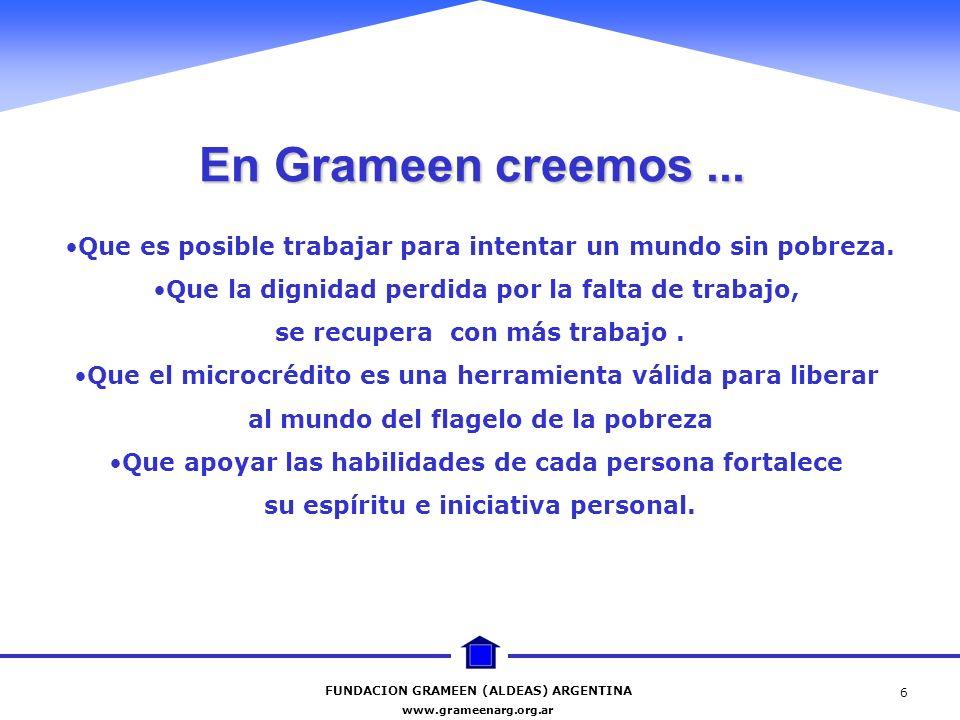 FUNDACION GRAMEEN (ALDEAS) ARGENTINA www.grameenarg.org.ar 6 En Grameen creemos... Que es posible trabajar para intentar un mundo sin pobreza. Que la