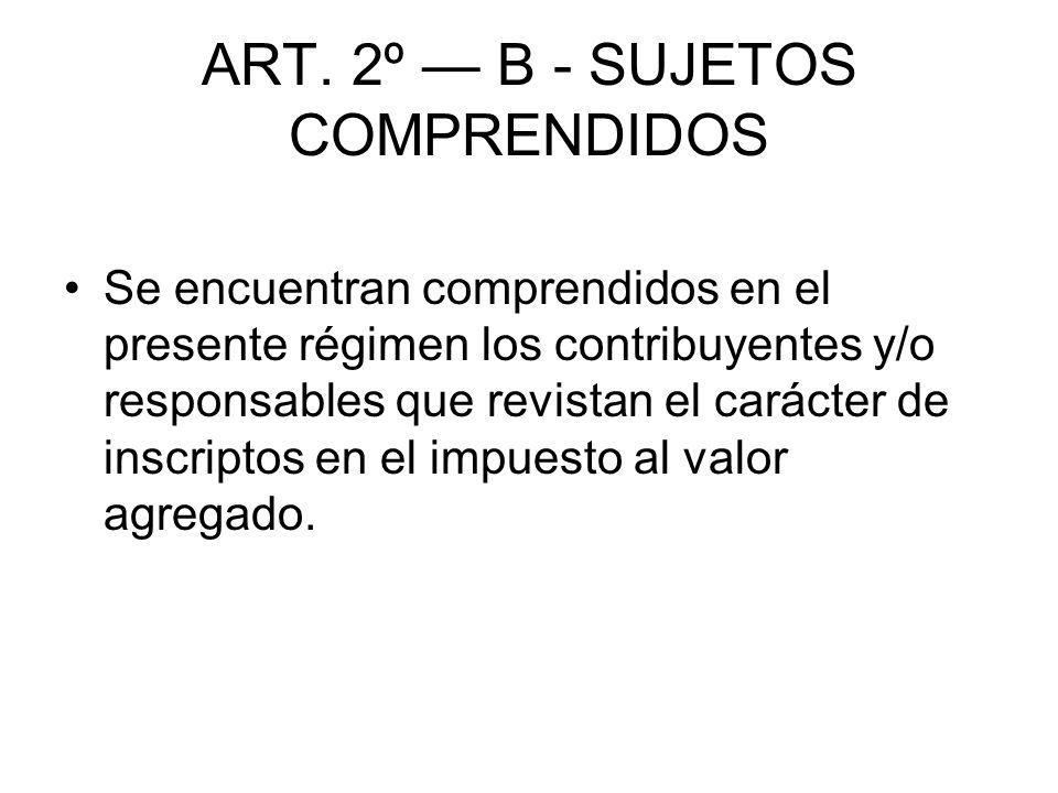 ART. 2º B - SUJETOS COMPRENDIDOS Se encuentran comprendidos en el presente régimen los contribuyentes y/o responsables que revistan el carácter de ins