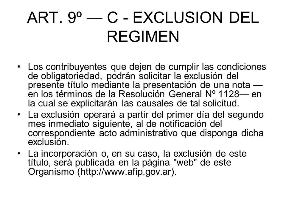 ART. 9º C - EXCLUSION DEL REGIMEN Los contribuyentes que dejen de cumplir las condiciones de obligatoriedad, podrán solicitar la exclusión del present