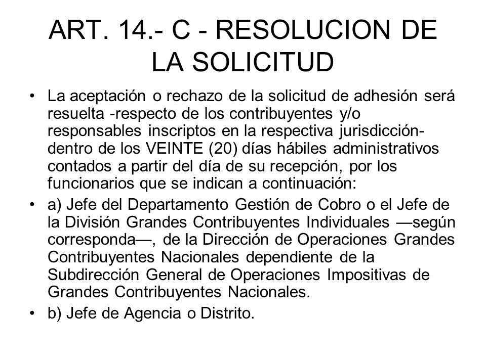 ART. 14.- C - RESOLUCION DE LA SOLICITUD La aceptación o rechazo de la solicitud de adhesión será resuelta -respecto de los contribuyentes y/o respons