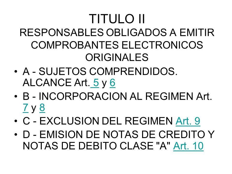 TITULO II RESPONSABLES OBLIGADOS A EMITIR COMPROBANTES ELECTRONICOS ORIGINALES A - SUJETOS COMPRENDIDOS. ALCANCE Art. 5 y 6 56 B - INCORPORACION AL RE