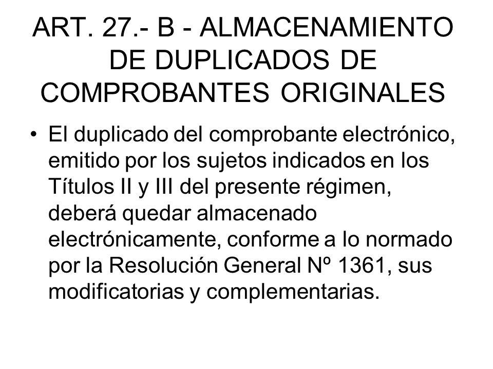 ART. 27.- B - ALMACENAMIENTO DE DUPLICADOS DE COMPROBANTES ORIGINALES El duplicado del comprobante electrónico, emitido por los sujetos indicados en l