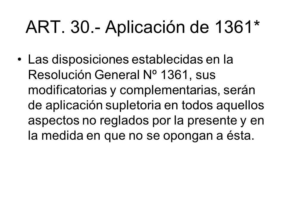 ART. 30.- Aplicación de 1361* Las disposiciones establecidas en la Resolución General Nº 1361, sus modificatorias y complementarias, serán de aplicaci