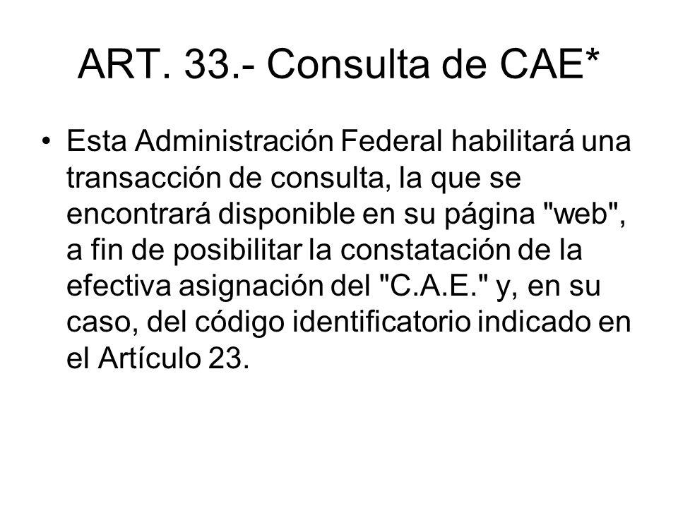 ART. 33.- Consulta de CAE* Esta Administración Federal habilitará una transacción de consulta, la que se encontrará disponible en su página