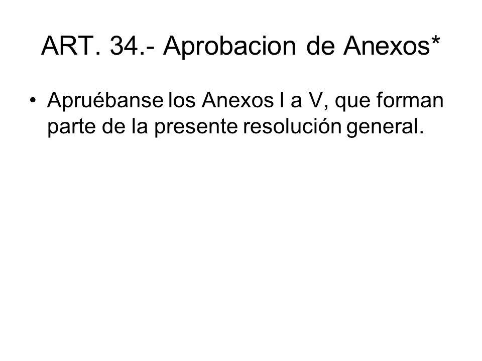 ART. 34.- Aprobacion de Anexos* Apruébanse los Anexos I a V, que forman parte de la presente resolución general.