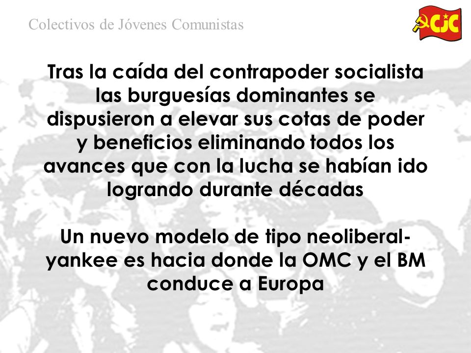Tras la caída del contrapoder socialista las burguesías dominantes se dispusieron a elevar sus cotas de poder y beneficios eliminando todos los avances que con la lucha se habían ido logrando durante décadas Un nuevo modelo de tipo neoliberal- yankee es hacia donde la OMC y el BM conduce a Europa Colectivos de Jóvenes Comunistas