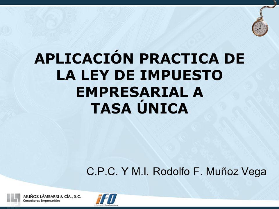 APLICACIÓN PRACTICA DE LA LEY DE IMPUESTO EMPRESARIAL A TASA ÚNICA C.P.C. Y M.I. Rodolfo F. Muñoz Vega
