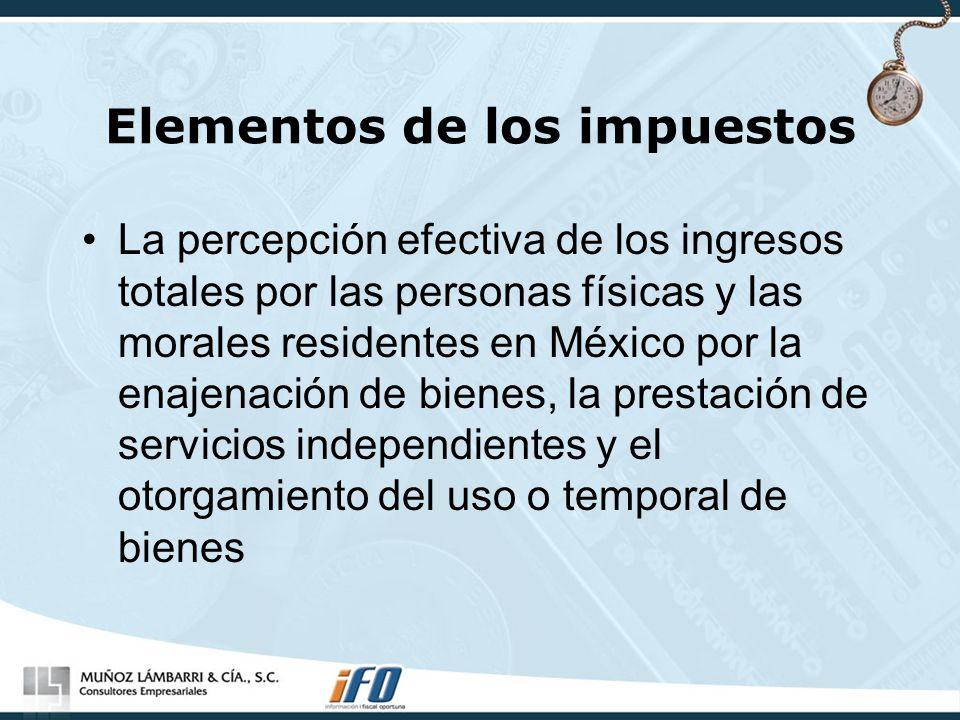 Elementos de los impuestos La percepción efectiva de los ingresos totales por las personas físicas y las morales residentes en México por la enajenaci