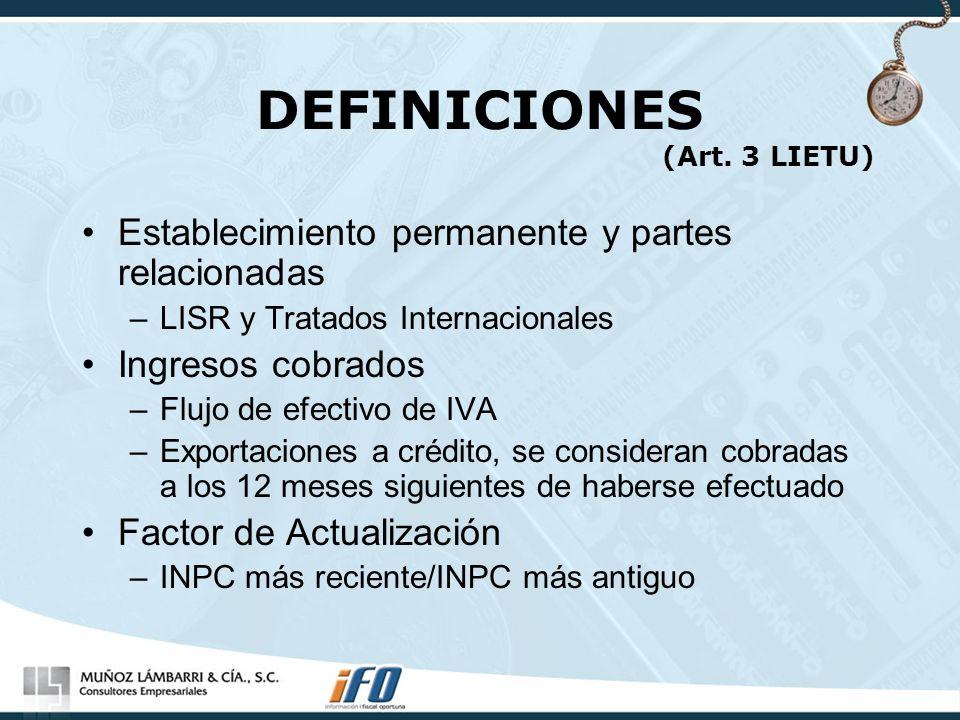 DEFINICIONES (Art. 3 LIETU) Establecimiento permanente y partes relacionadas –LISR y Tratados Internacionales Ingresos cobrados –Flujo de efectivo de