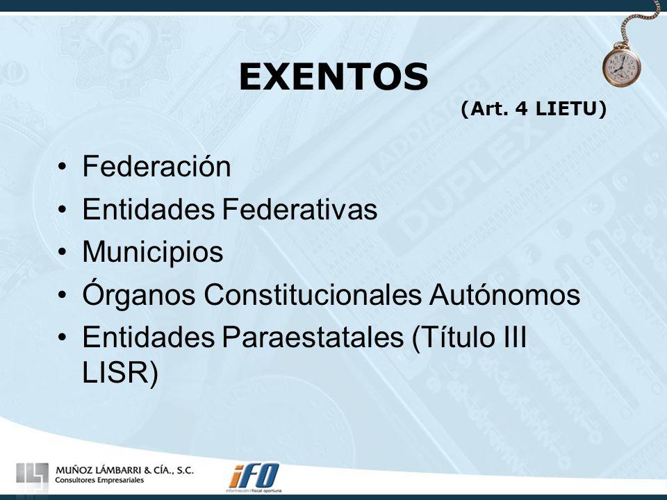 EXENTOS (Art. 4 LIETU) Federación Entidades Federativas Municipios Órganos Constitucionales Autónomos Entidades Paraestatales (Título III LISR)