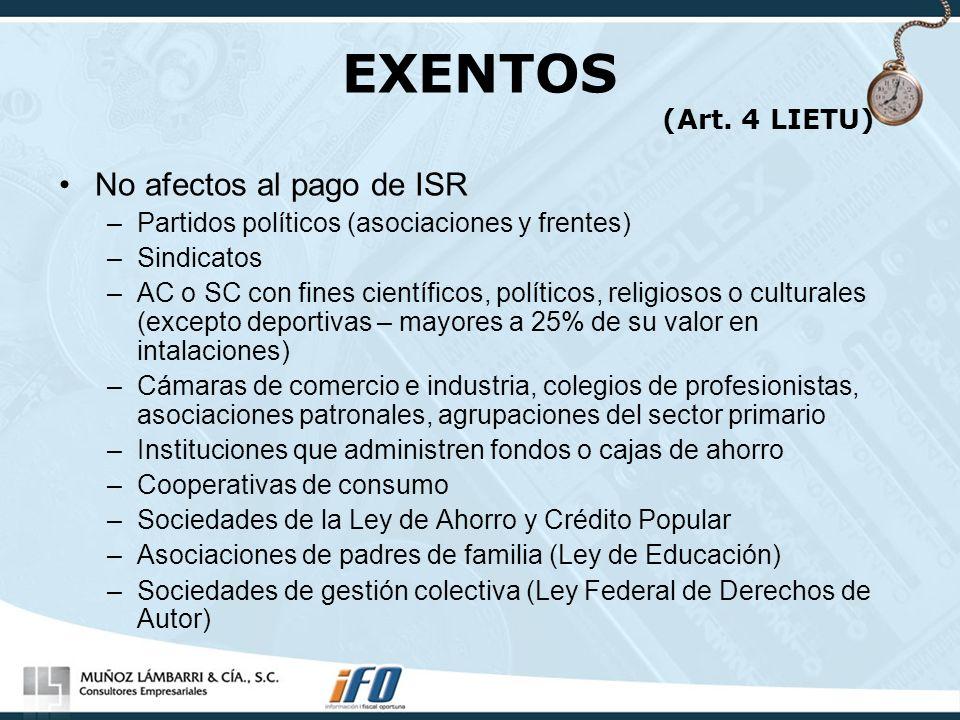 EXENTOS (Art. 4 LIETU) No afectos al pago de ISR –Partidos políticos (asociaciones y frentes) –Sindicatos –AC o SC con fines científicos, políticos, r