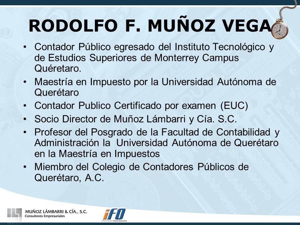 RODOLFO F. MUÑOZ VEGA Contador Público egresado del Instituto Tecnológico y de Estudios Superiores de Monterrey Campus Quéretaro. Maestría en Impuesto