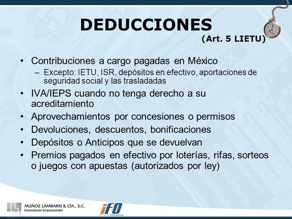DEDUCCIONES (Art. 5 LIETU) Contribuciones a cargo pagadas en México –Excepto: IETU, ISR, depósitos en efectivo, aportaciones de seguridad social y las
