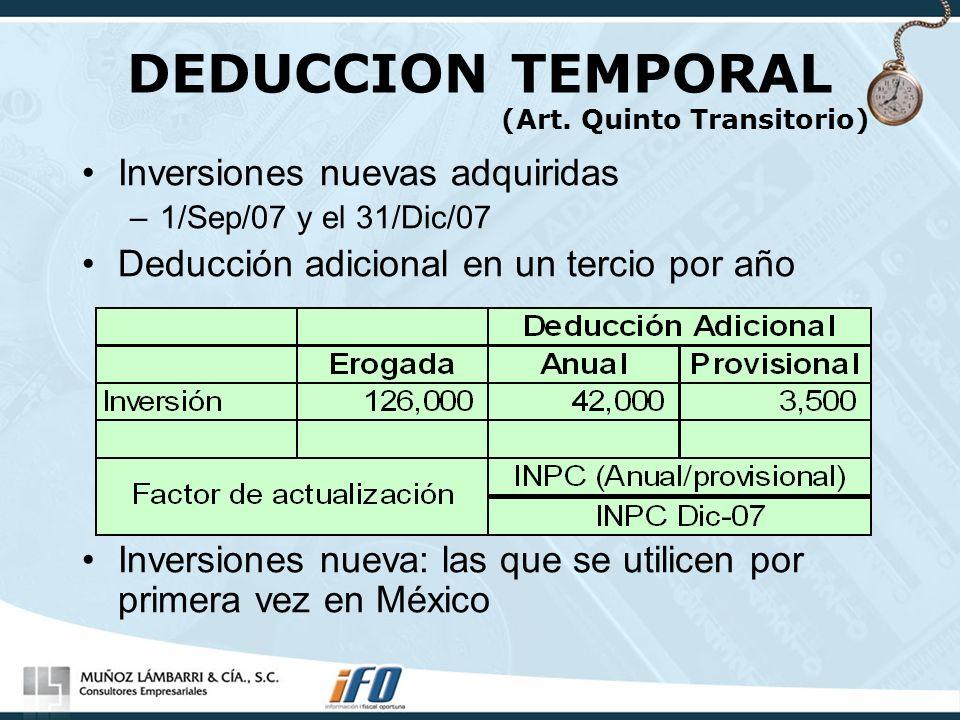 DEDUCCION TEMPORAL (Art. Quinto Transitorio) Inversiones nuevas adquiridas –1/Sep/07 y el 31/Dic/07 Deducción adicional en un tercio por año Inversion