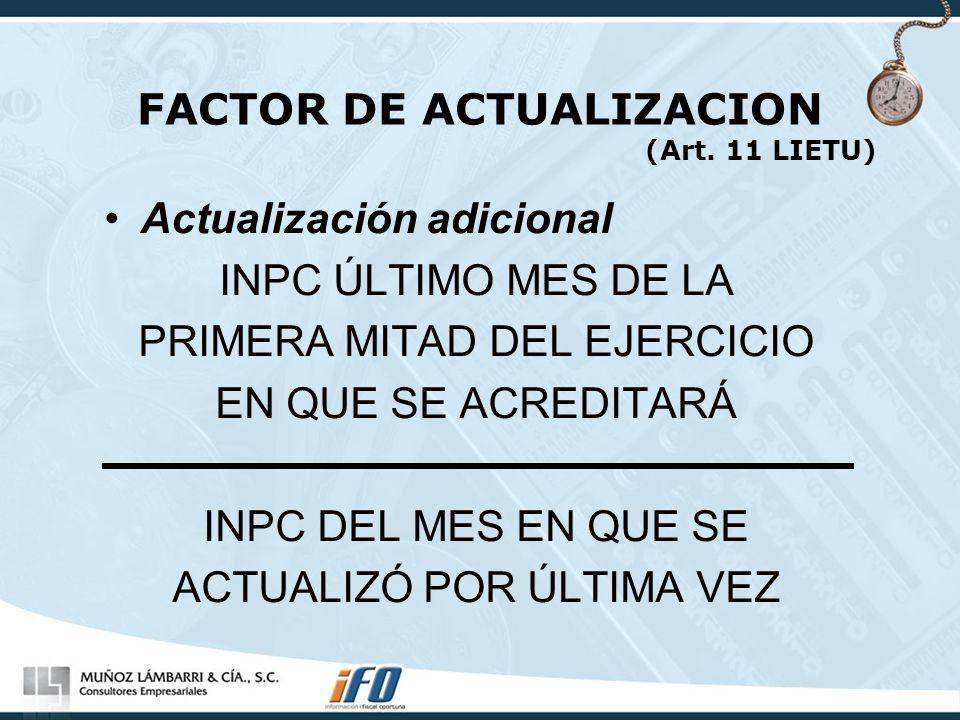 FACTOR DE ACTUALIZACION (Art. 11 LIETU) Actualización adicional INPC ÚLTIMO MES DE LA PRIMERA MITAD DEL EJERCICIO EN QUE SE ACREDITARÁ INPC DEL MES EN