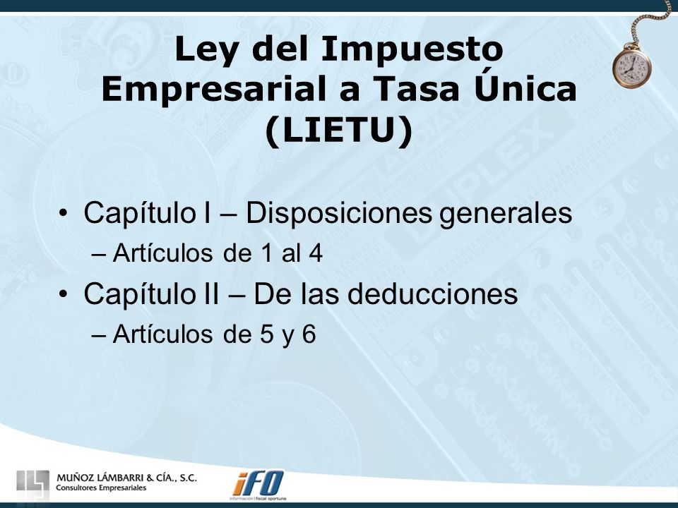 Ley del Impuesto Empresarial a Tasa Única (LIETU) Transitorios I.- Entra en vigor el 1 de enero de 2008 2.- Se abroga la Ley del Impuesto al Activo 3.- Devolución de Impac pagado 4.- Tasa LIETU 2008 16.5% Tasa LIETU 2009 17% Factores para 2008 y 2009 (0.165 y 0.17) 5.- Deducción adicional de 1/3 por año a partir de 2008 de las inversiones realizadas entre el 1-Sep y el 31-Dic de 2007 (efecto en pagos provisionales)