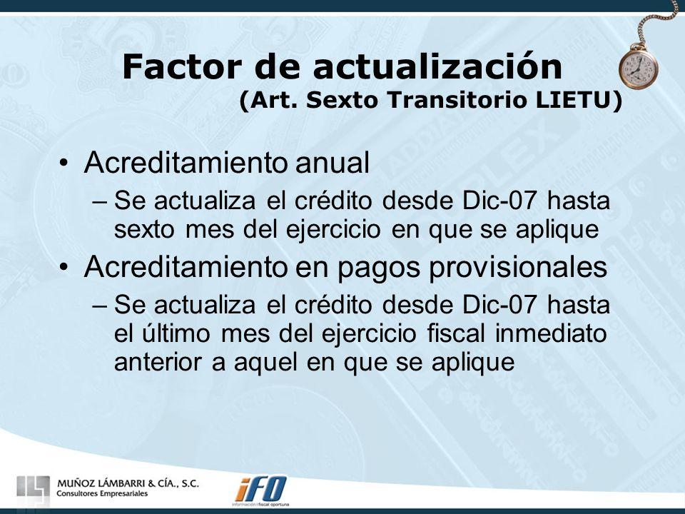 Factor de actualización (Art. Sexto Transitorio LIETU) Acreditamiento anual –Se actualiza el crédito desde Dic-07 hasta sexto mes del ejercicio en que