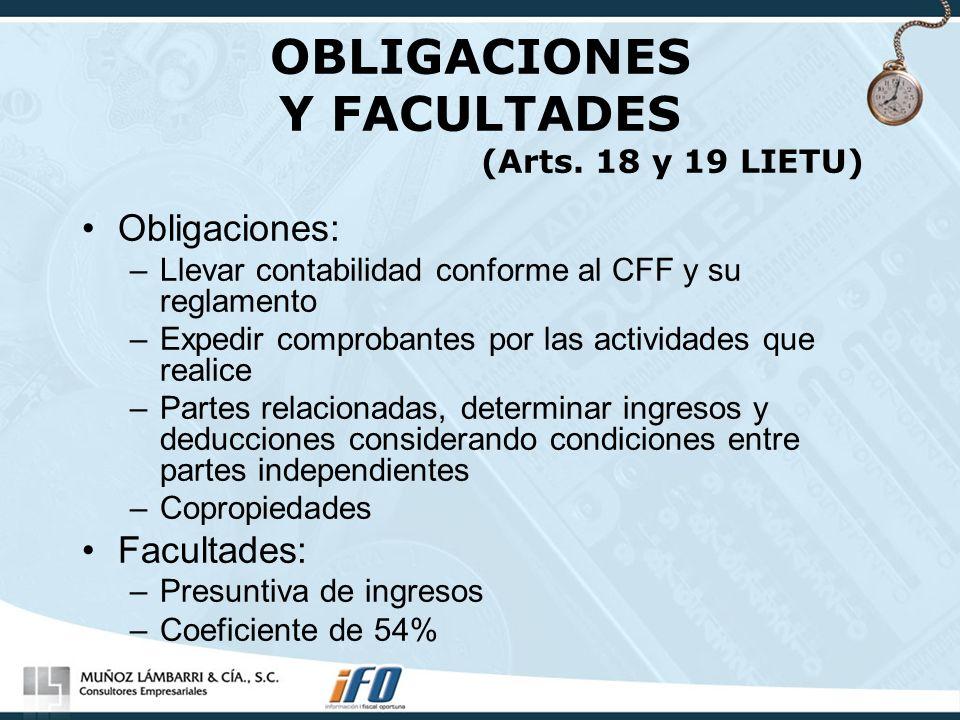 OBLIGACIONES Y FACULTADES (Arts. 18 y 19 LIETU) Obligaciones: –Llevar contabilidad conforme al CFF y su reglamento –Expedir comprobantes por las activ