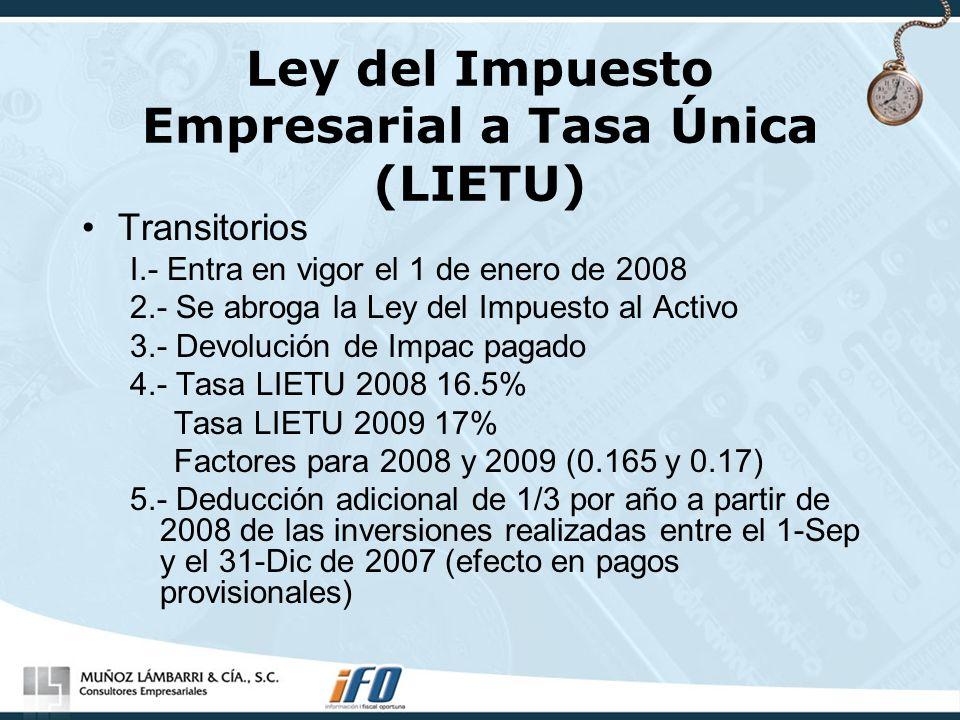 Ley del Impuesto Empresarial a Tasa Única (LIETU) Transitorios I.- Entra en vigor el 1 de enero de 2008 2.- Se abroga la Ley del Impuesto al Activo 3.