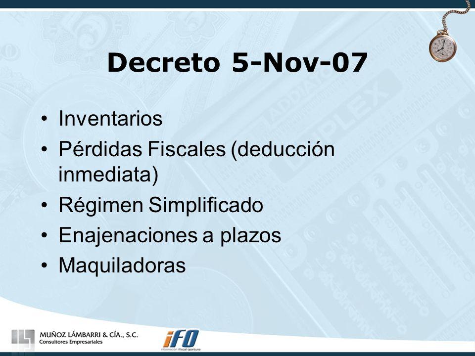 Decreto 5-Nov-07 Inventarios Pérdidas Fiscales (deducción inmediata) Régimen Simplificado Enajenaciones a plazos Maquiladoras