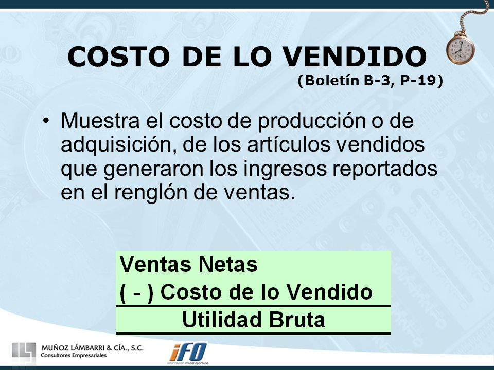 COSTO DE LO VENDIDO (Boletín B-3, P-19) Muestra el costo de producción o de adquisición, de los artículos vendidos que generaron los ingresos reportad