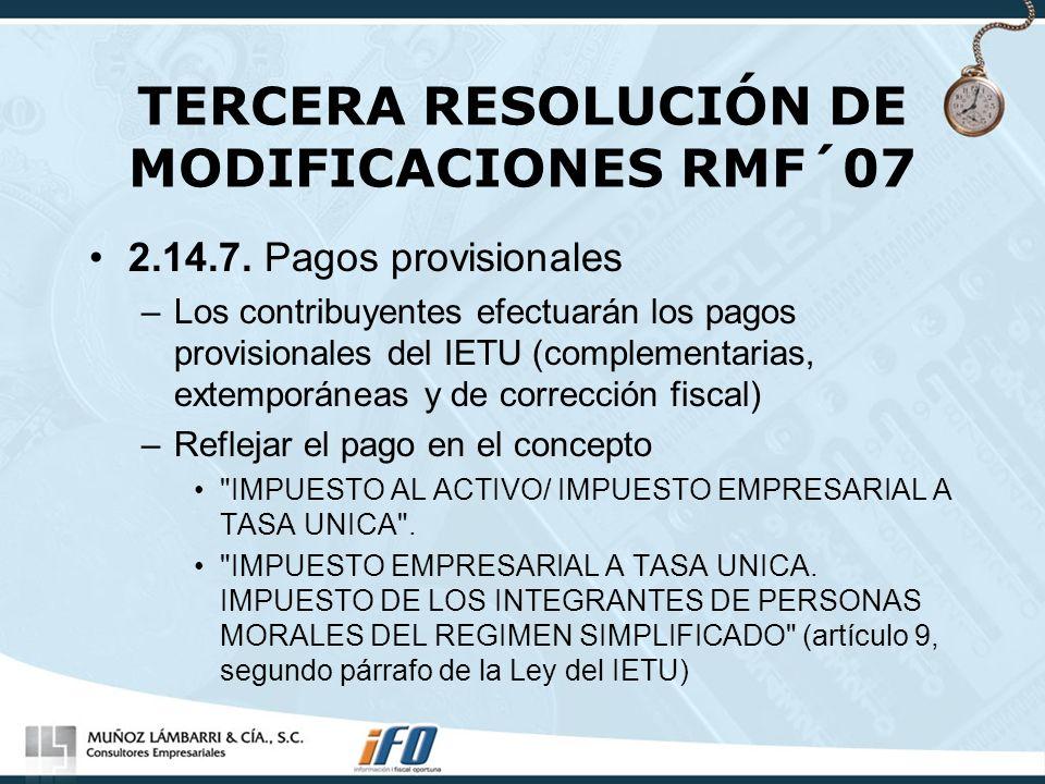 TERCERA RESOLUCIÓN DE MODIFICACIONES RMF´07 2.14.7. Pagos provisionales –Los contribuyentes efectuarán los pagos provisionales del IETU (complementari