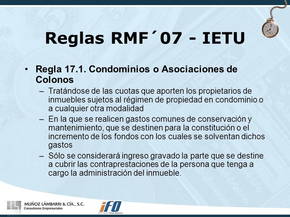 Reglas RMF´07 - IETU Regla 17.1. Condominios o Asociaciones de Colonos –Tratándose de las cuotas que aporten los propietarios de inmuebles sujetos al