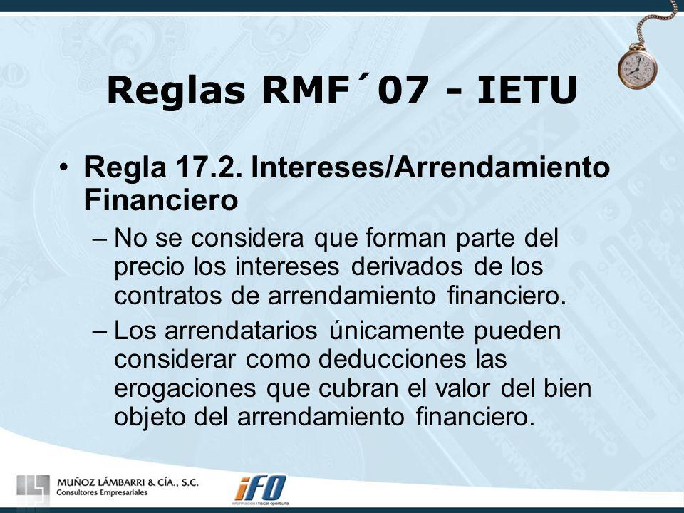 Reglas RMF´07 - IETU Regla 17.2. Intereses/Arrendamiento Financiero –No se considera que forman parte del precio los intereses derivados de los contra