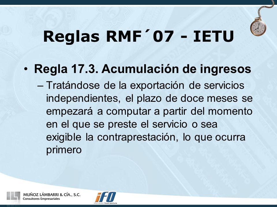 Reglas RMF´07 - IETU Regla 17.3. Acumulación de ingresos –Tratándose de la exportación de servicios independientes, el plazo de doce meses se empezará