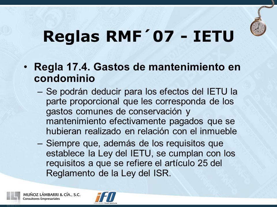 Reglas RMF´07 - IETU Regla 17.4. Gastos de mantenimiento en condominio –Se podrán deducir para los efectos del IETU la parte proporcional que les corr