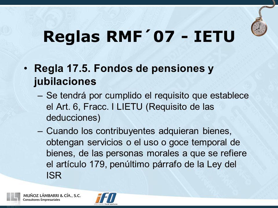 Reglas RMF´07 - IETU Regla 17.5. Fondos de pensiones y jubilaciones –Se tendrá por cumplido el requisito que establece el Art. 6, Fracc. I LIETU (Requ