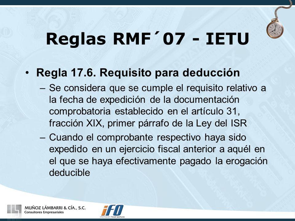 Reglas RMF´07 - IETU Regla 17.6. Requisito para deducción –Se considera que se cumple el requisito relativo a la fecha de expedición de la documentaci
