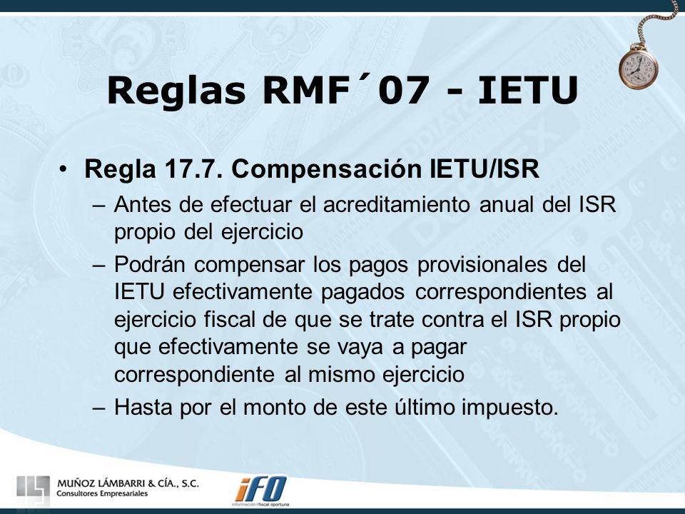 Reglas RMF´07 - IETU Regla 17.7. Compensación IETU/ISR –Antes de efectuar el acreditamiento anual del ISR propio del ejercicio –Podrán compensar los p
