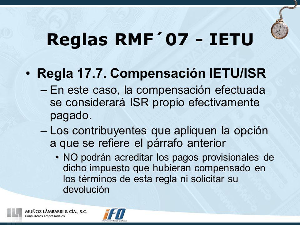 Reglas RMF´07 - IETU Regla 17.7. Compensación IETU/ISR –En este caso, la compensación efectuada se considerará ISR propio efectivamente pagado. –Los c