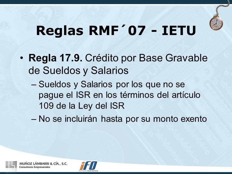 Reglas RMF´07 - IETU Regla 17.9. Crédito por Base Gravable de Sueldos y Salarios –Sueldos y Salarios por los que no se pague el ISR en los términos de