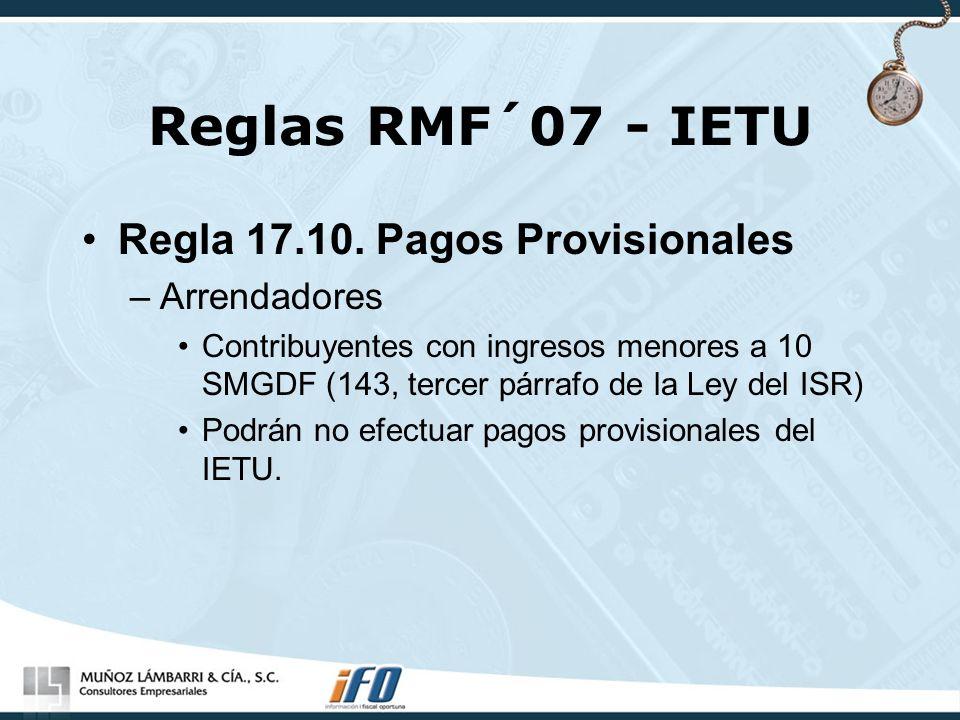 Reglas RMF´07 - IETU Regla 17.10. Pagos Provisionales –Arrendadores Contribuyentes con ingresos menores a 10 SMGDF (143, tercer párrafo de la Ley del