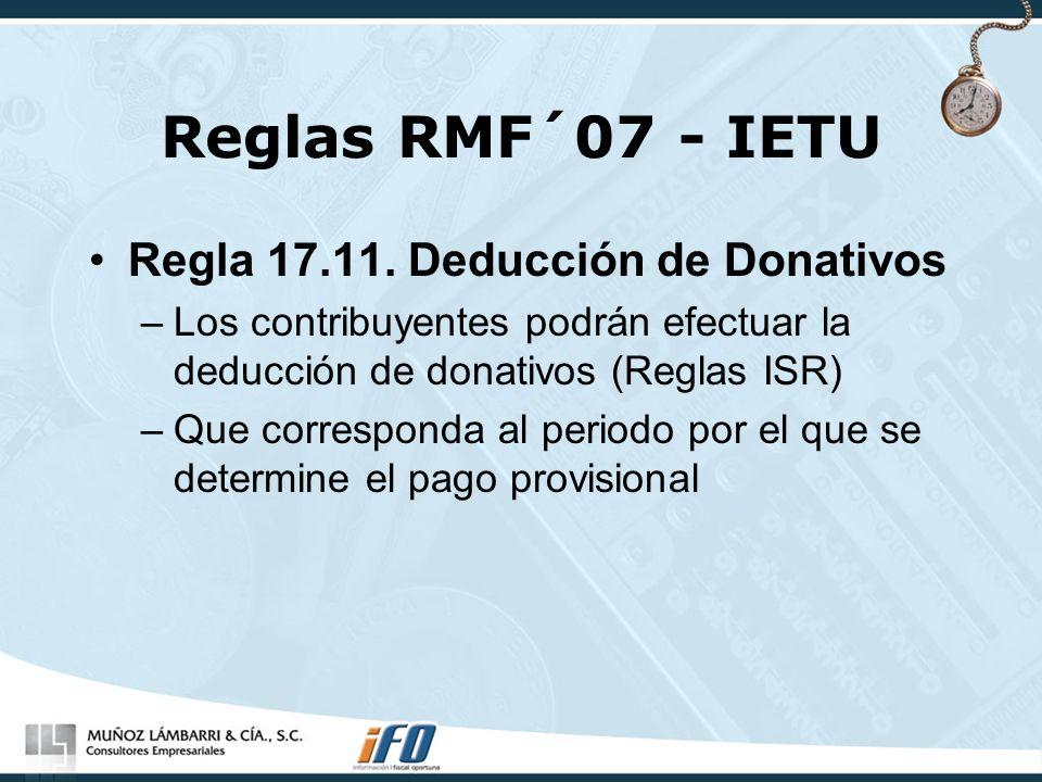 Reglas RMF´07 - IETU Regla 17.11. Deducción de Donativos –Los contribuyentes podrán efectuar la deducción de donativos (Reglas ISR) –Que corresponda a