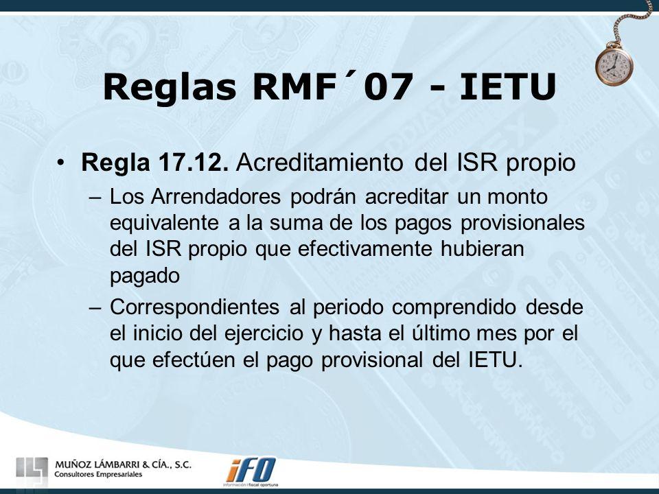 Reglas RMF´07 - IETU Regla 17.12. Acreditamiento del ISR propio –Los Arrendadores podrán acreditar un monto equivalente a la suma de los pagos provisi
