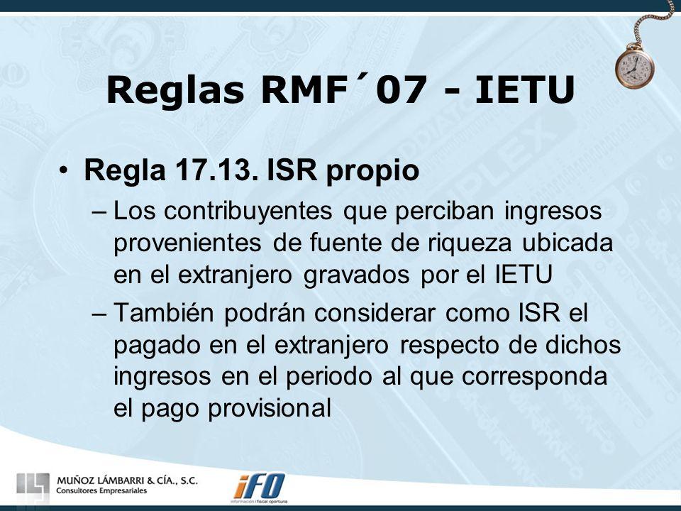 Reglas RMF´07 - IETU Regla 17.13. ISR propio –Los contribuyentes que perciban ingresos provenientes de fuente de riqueza ubicada en el extranjero grav