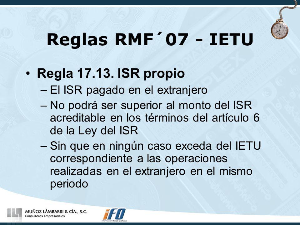 Reglas RMF´07 - IETU Regla 17.13. ISR propio –El ISR pagado en el extranjero –No podrá ser superior al monto del ISR acreditable en los términos del a