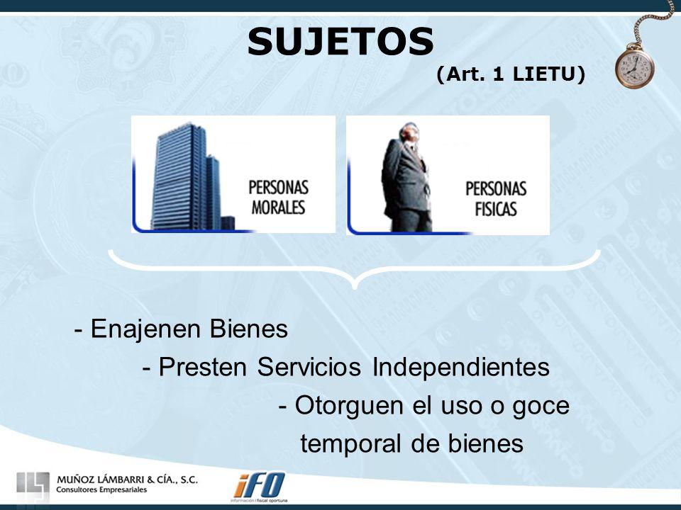 SUJETOS (Art. 1 LIETU) - Enajenen Bienes - Presten Servicios Independientes - Otorguen el uso o goce temporal de bienes