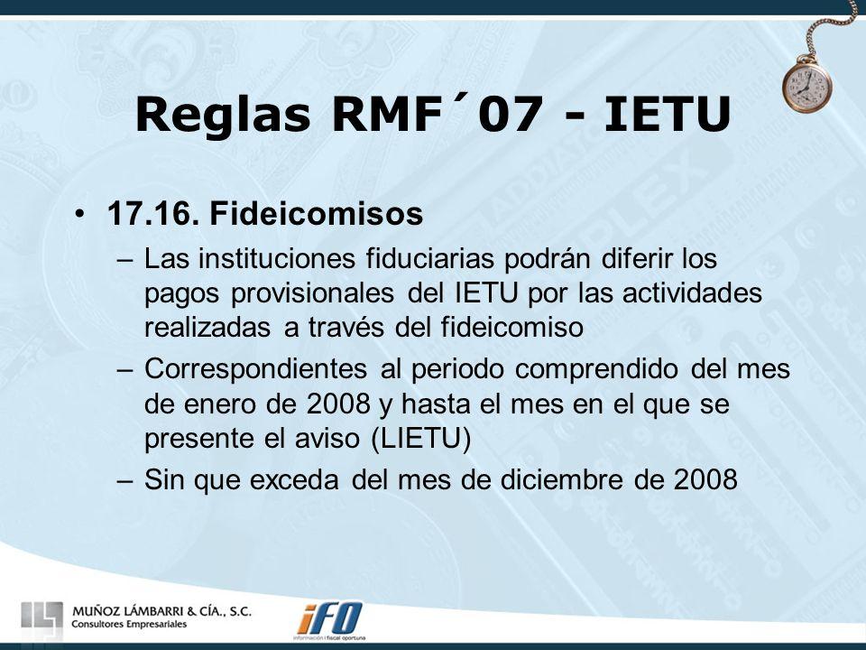 Reglas RMF´07 - IETU 17.16. Fideicomisos –Las instituciones fiduciarias podrán diferir los pagos provisionales del IETU por las actividades realizadas