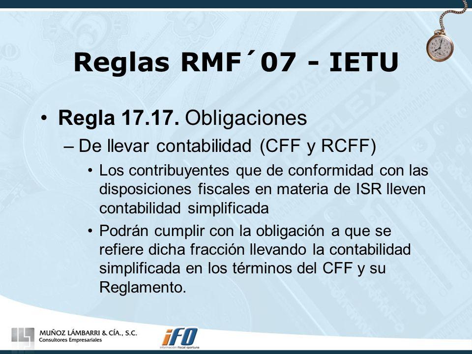 Reglas RMF´07 - IETU Regla 17.17. Obligaciones –De llevar contabilidad (CFF y RCFF) Los contribuyentes que de conformidad con las disposiciones fiscal