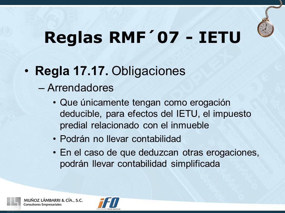 Reglas RMF´07 - IETU Regla 17.17. Obligaciones –Arrendadores Que únicamente tengan como erogación deducible, para efectos del IETU, el impuesto predia