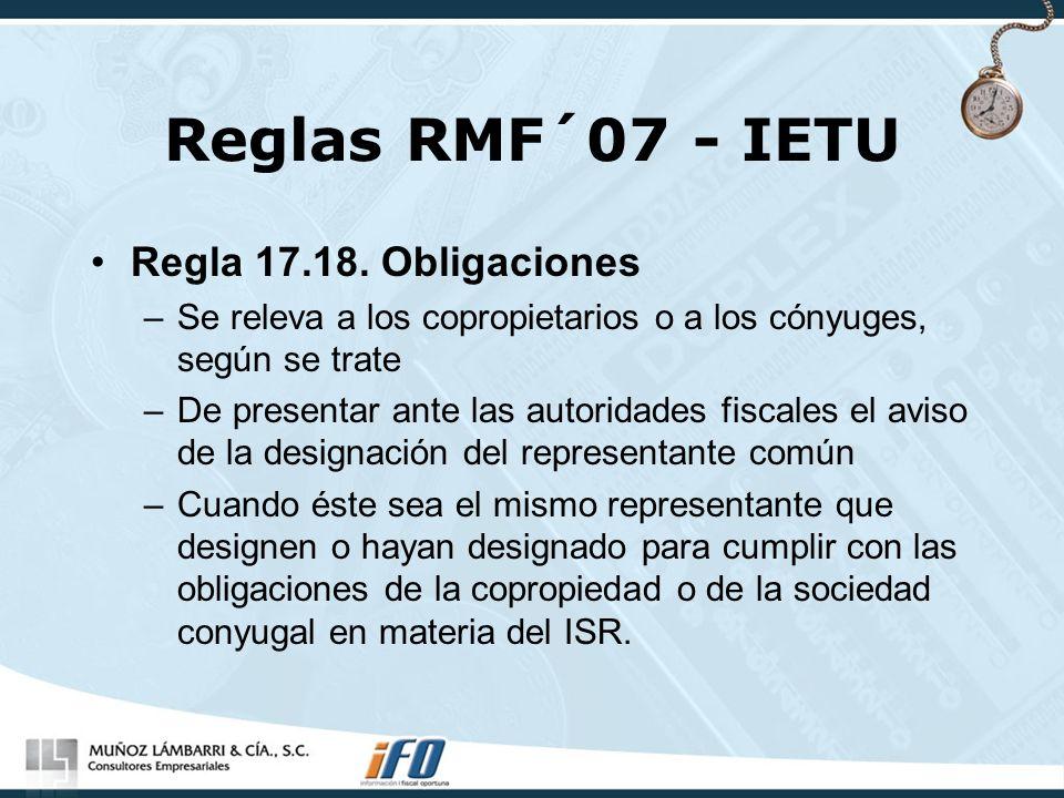 Reglas RMF´07 - IETU Regla 17.18. Obligaciones –Se releva a los copropietarios o a los cónyuges, según se trate –De presentar ante las autoridades fis