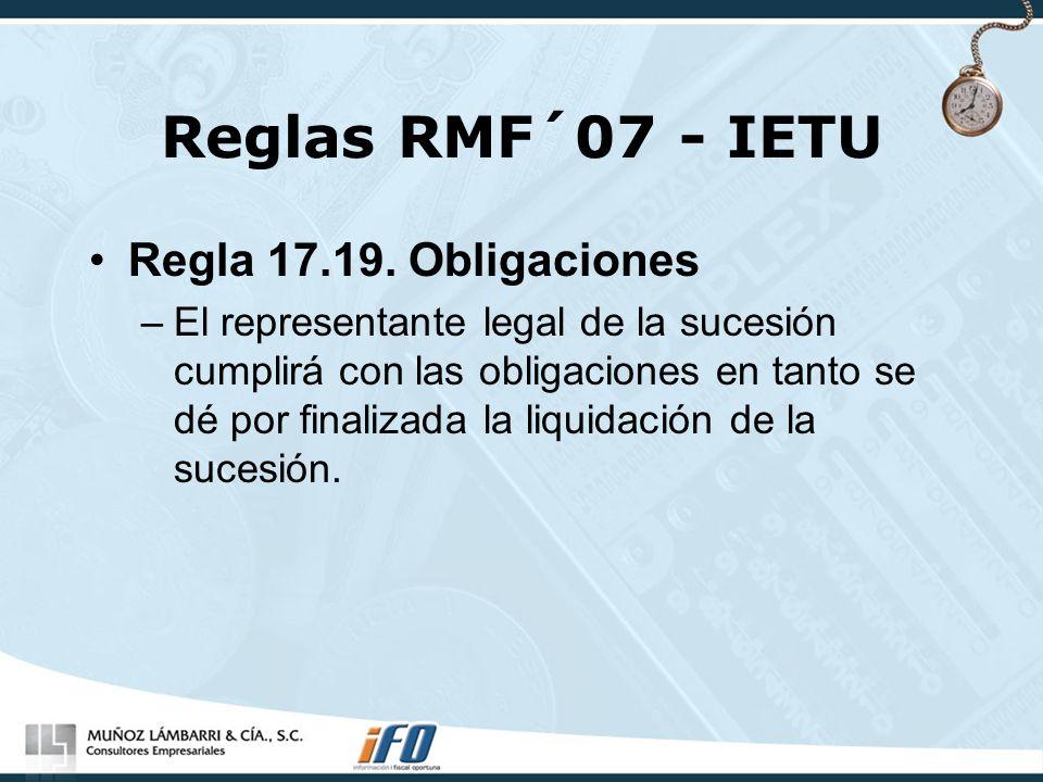 Reglas RMF´07 - IETU Regla 17.19. Obligaciones –El representante legal de la sucesión cumplirá con las obligaciones en tanto se dé por finalizada la l