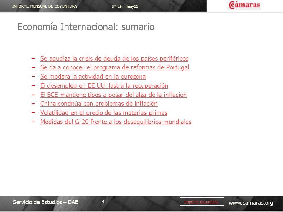INFORME MENSUAL DE COYUNTURA IM 29 – may11 Servicio de Estudios – DAE www.camaras.org 4 Imprimir documento Economía Internacional: sumario –Se agudiza la crisis de deuda de los países periféricosSe agudiza la crisis de deuda de los países periféricos –Se da a conocer el programa de reformas de PortugalSe da a conocer el programa de reformas de Portugal –Se modera la actividad en la eurozonaSe modera la actividad en la eurozona –El desempleo en EE.UU.